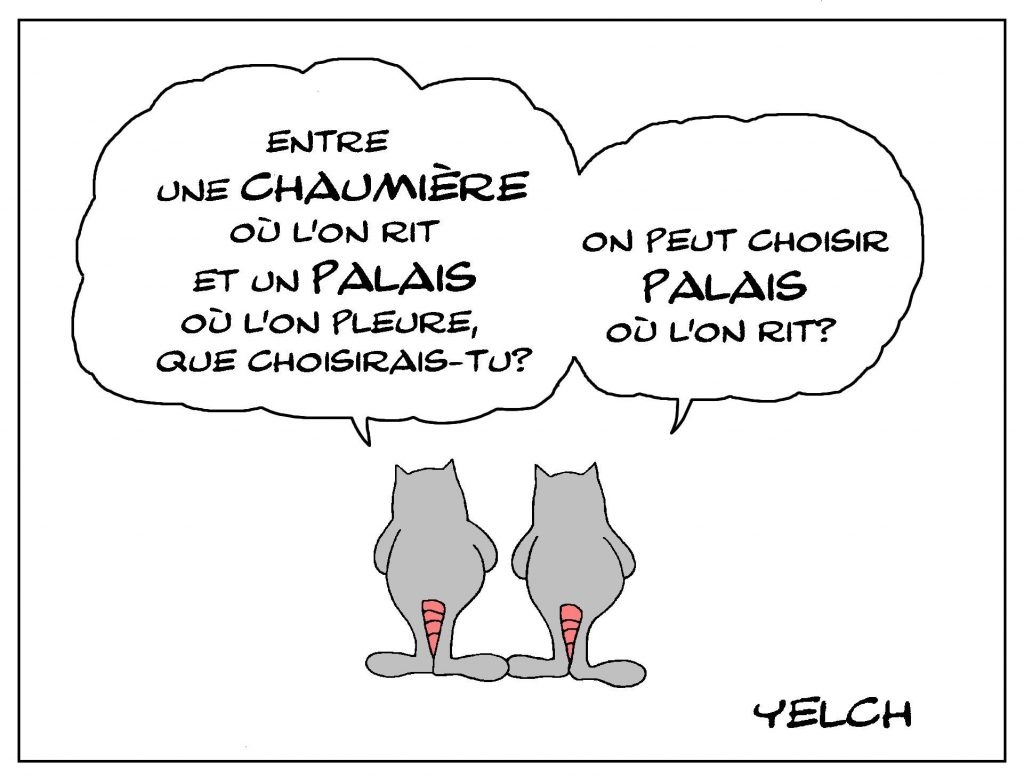 dessin de Yelch sur les choix de vie entre une chaumière ou l'on rit et un palais où l'on pleure